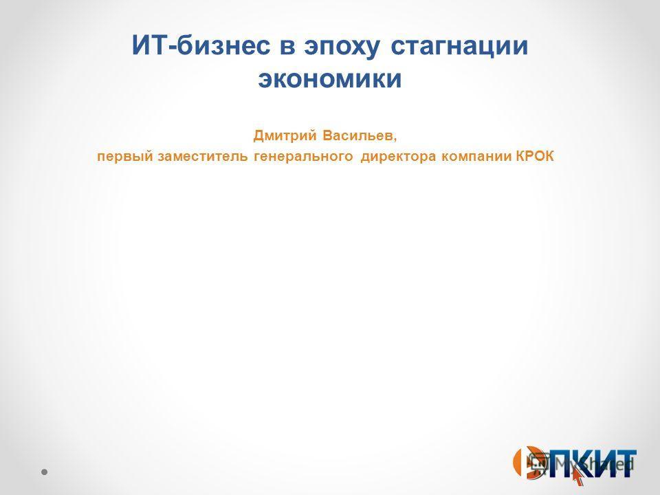 ИТ-бизнес в эпоху стагнации экономики Дмитрий Васильев, первый заместитель генерального директора компании КРОК
