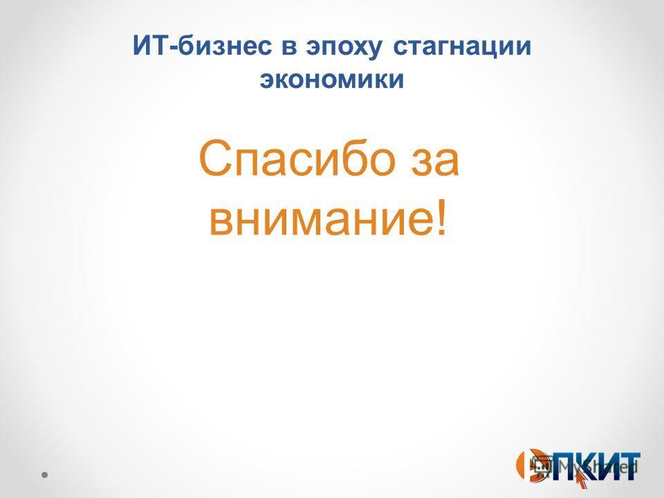 ИТ-бизнес в эпоху стагнации экономики Спасибо за внимание!