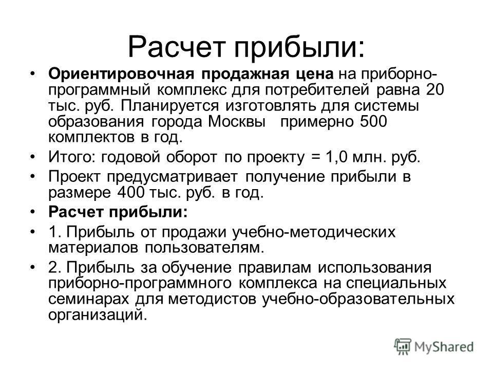 Расчет прибыли: Ориентировочная продажная цена на приборно- программный комплекс для потребителей равна 20 тыс. руб. Планируется изготовлять для системы образования города Москвы примерно 500 комплектов в год. Итого: годовой оборот по проекту = 1,0 м