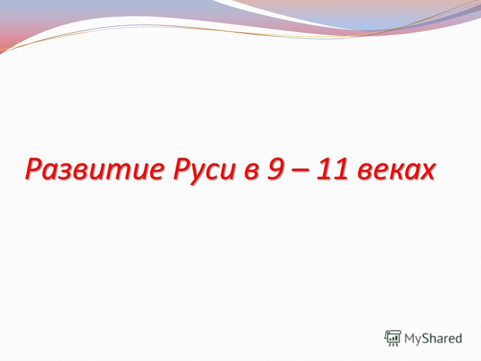Развитие Руси в 9 – 11 веках