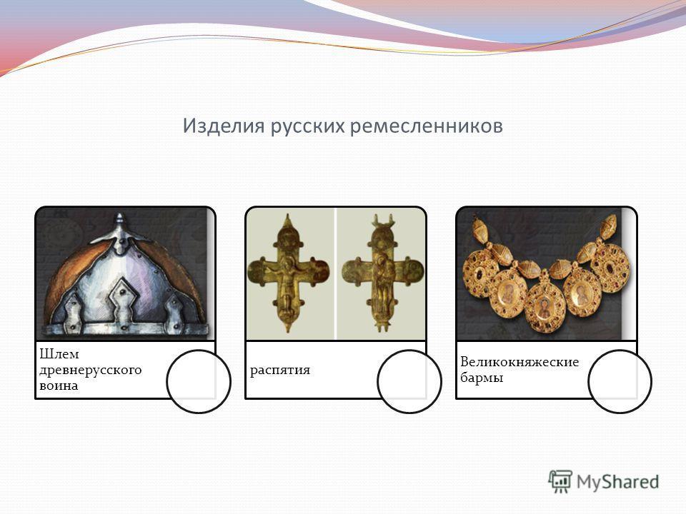 Изделия русских ремесленников Шлем древнерусского воина распятия Великокняжеские бармы