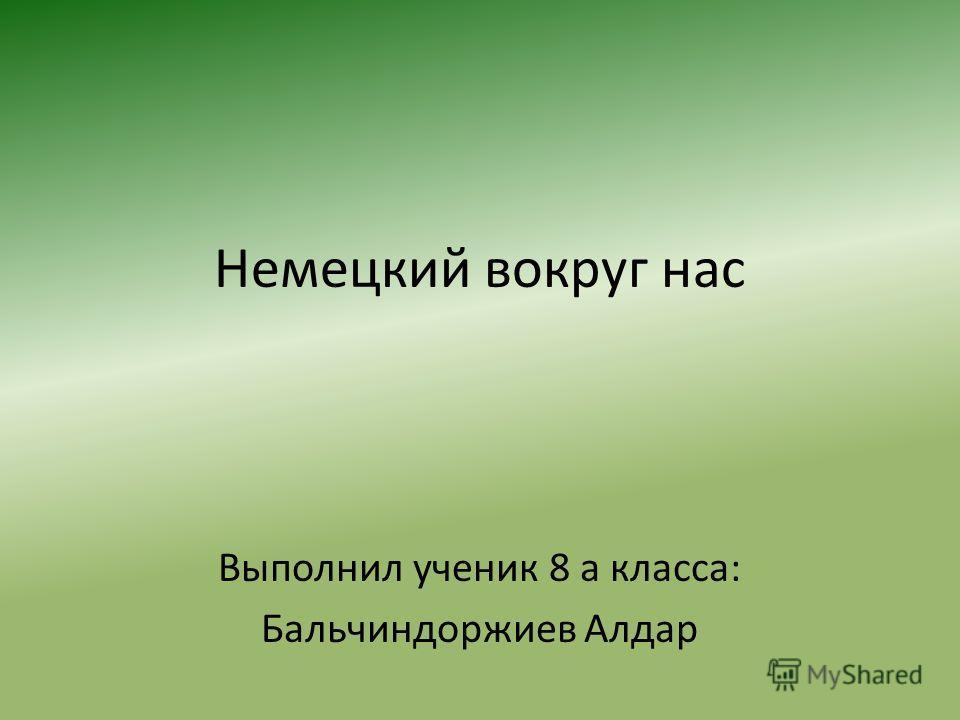 Немецкий вокруг нас Выполнил ученик 8 а класса: Бальчиндоржиев Алдар