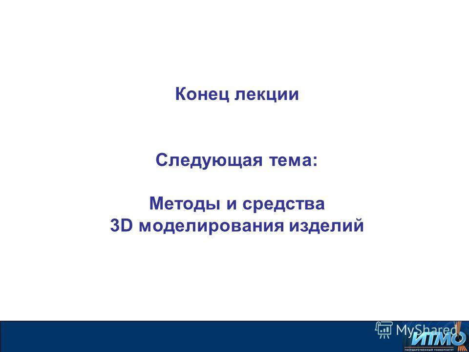 Конец лекции Следующая тема: Методы и средства 3D моделирования изделий