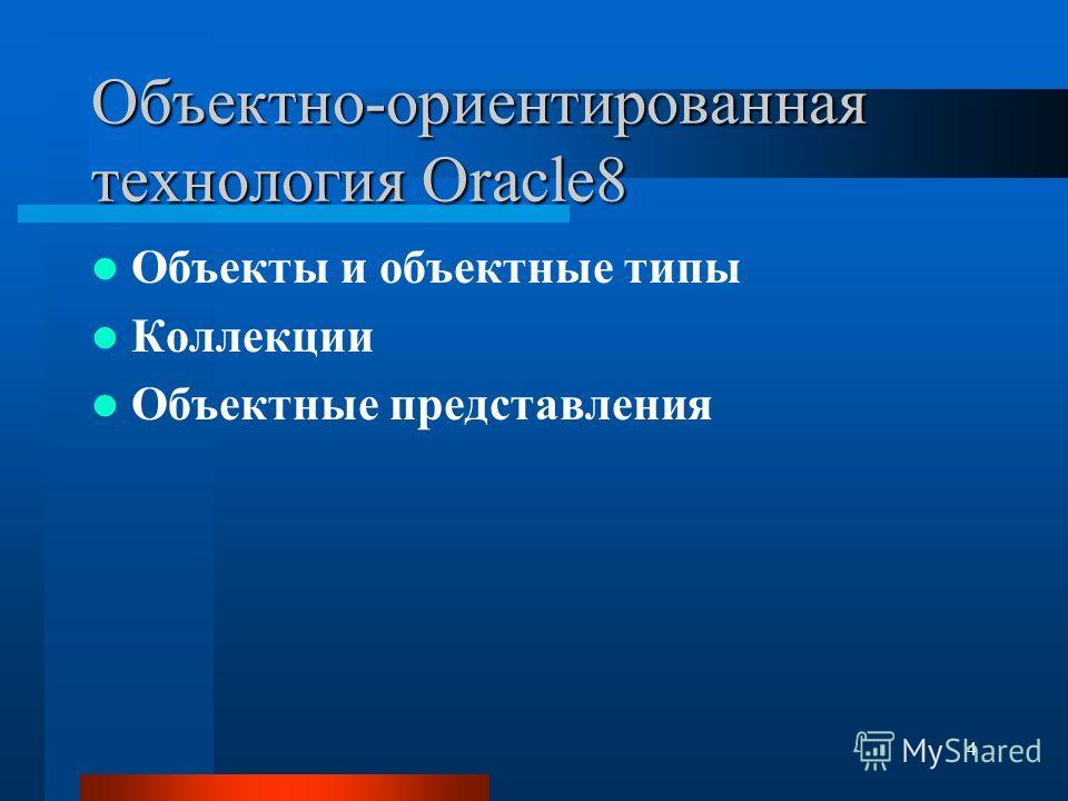 4 Объектно-ориентированная технология Oracle8 Объекты и объектные типы Коллекции Объектные представления