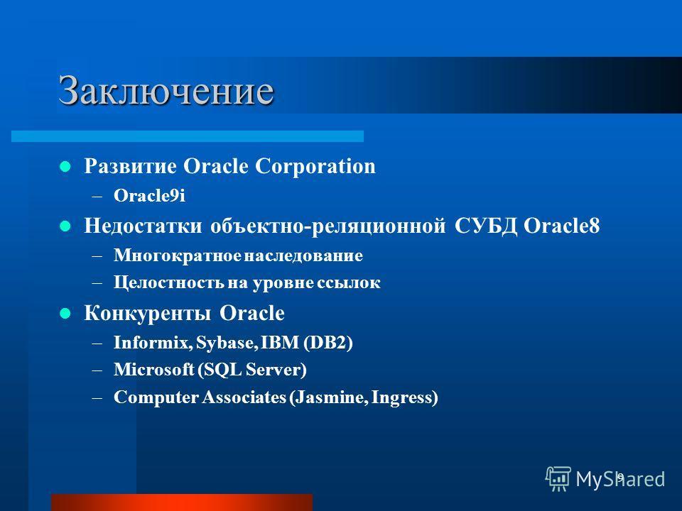 9 Заключение Развитие Oracle Corporation –Oracle9i Недостатки объектно-реляционной СУБД Oracle8 –Многократное наследование –Целостность на уровне ссылок Конкуренты Oracle –Informix, Sybase, IBM (DB2) –Microsoft (SQL Server) –Computer Associates (Jasm