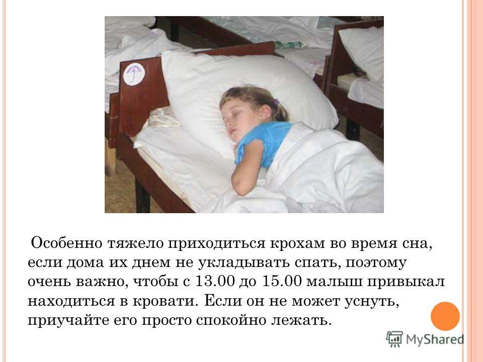 Особенно тяжело приходиться крохам во время сна, если дома их днем не укладывать спать, поэтому очень важно, чтобы с 13.00 до 15.00 малыш привыкал находиться в кровати. Если он не может уснуть, приучайте его просто спокойно лежать.