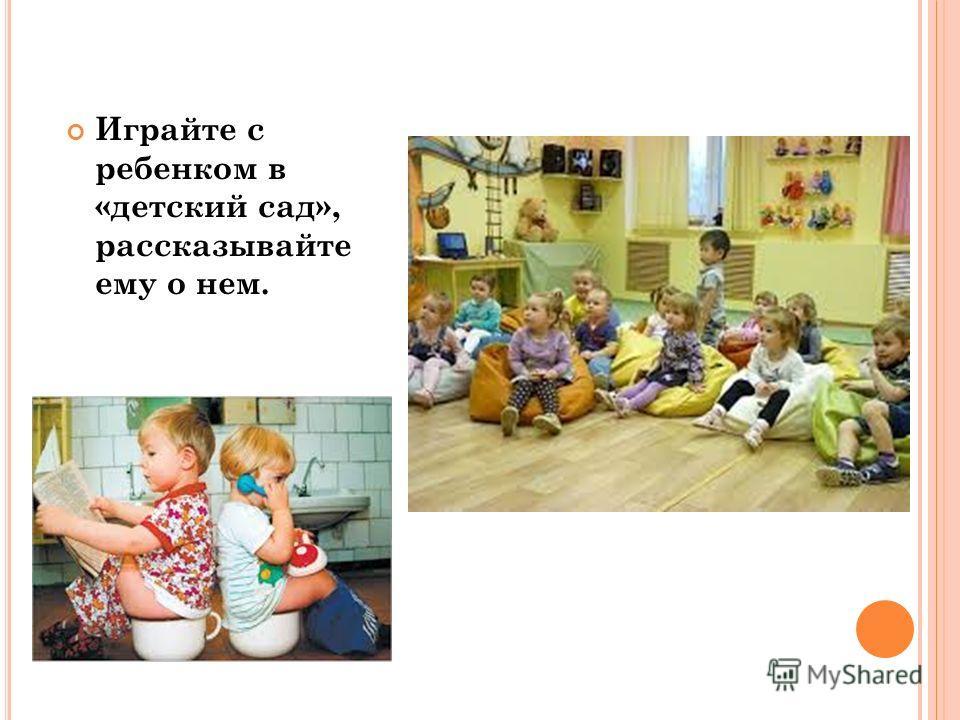 Играйте с ребенком в «детский сад», рассказывайте ему о нем.