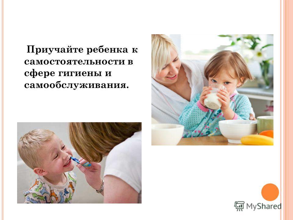 Приучайте ребенка к самостоятельности в сфере гигиены и самообслуживания.