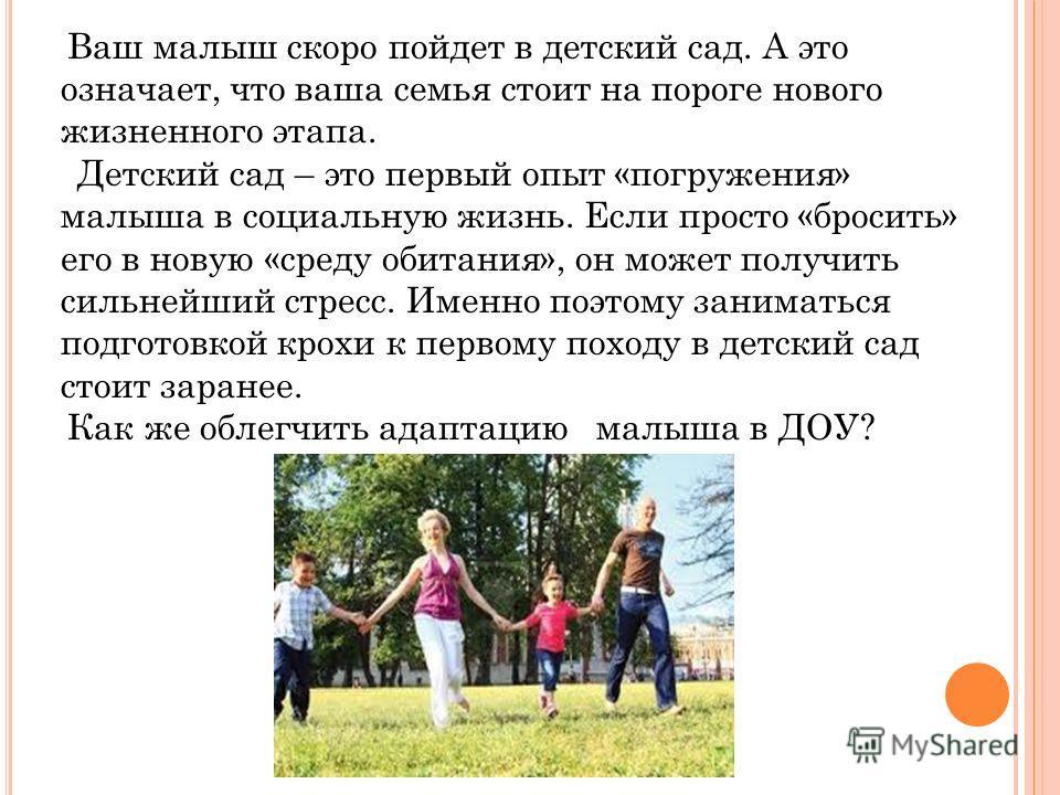 Ваш малыш скоро пойдет в детский сад. А это означает, что ваша семья стоит на пороге нового жизненного этапа. Детский сад – это первый опыт «погружения» малыша в социальную жизнь. Если просто «бросить» его в новую «среду обитания», он может получить