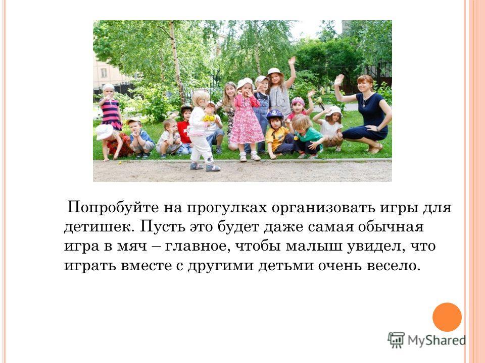 Попробуйте на прогулках организовать игры для детишек. Пусть это будет даже самая обычная игра в мяч – главное, чтобы малыш увидел, что играть вместе с другими детьми очень весело.