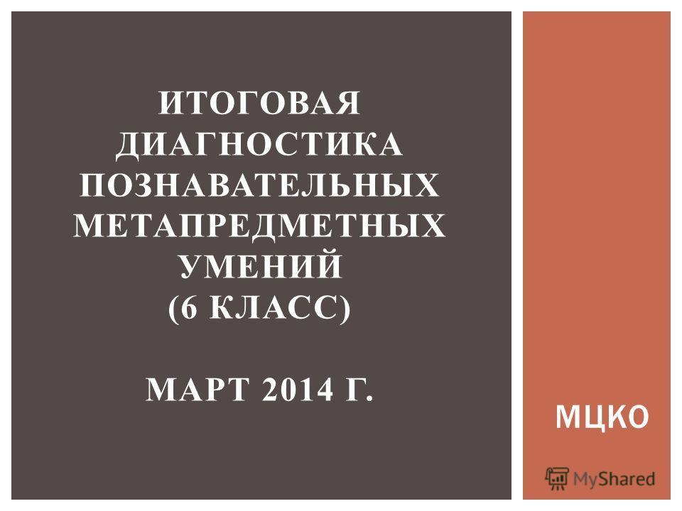 МЦКО ИТОГОВАЯ ДИАГНОСТИКА ПОЗНАВАТЕЛЬНЫХ МЕТАПРЕДМЕТНЫХ УМЕНИЙ (6 КЛАСС) МАРТ 2014 Г.