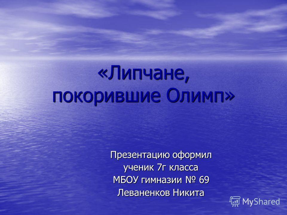 «Липчане, покорившие Олимп» Презентацию оформил ученик 7г класса МБОУ гимназии 69 Леваненков Никита