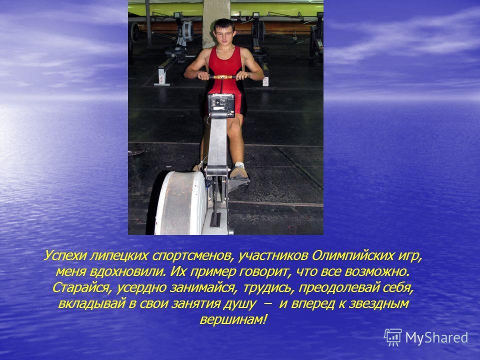 Успехи липецких спортсменов, участников Олимпийских игр, меня вдохновили. Их пример говорит, что все возможно. Старайся, усердно занимайся, трудись, преодолевай себя, вкладывай в свои занятия душу – и вперед к звездным вершинам!