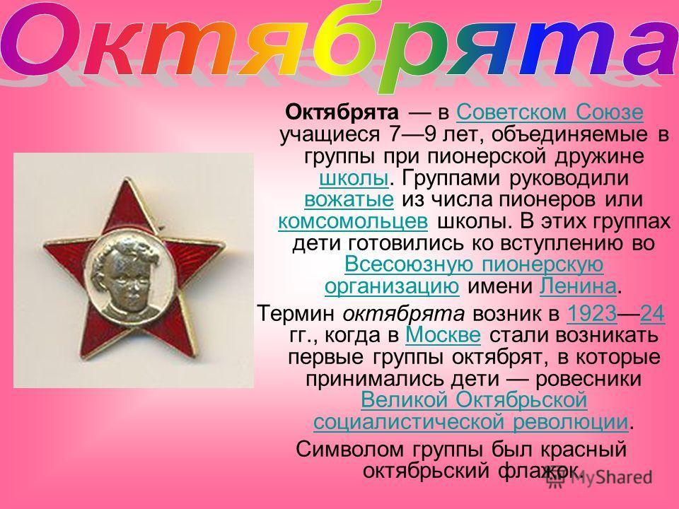 Октябрята в Советском Союзе учащиеся 79 лет, объединяемые в группы при пионерской дружине школы. Группами руководили вожатые из числа пионеров или комсомольцев школы. В этих группах дети готовились ко вступлению во Всесоюзную пионерскую организацию и