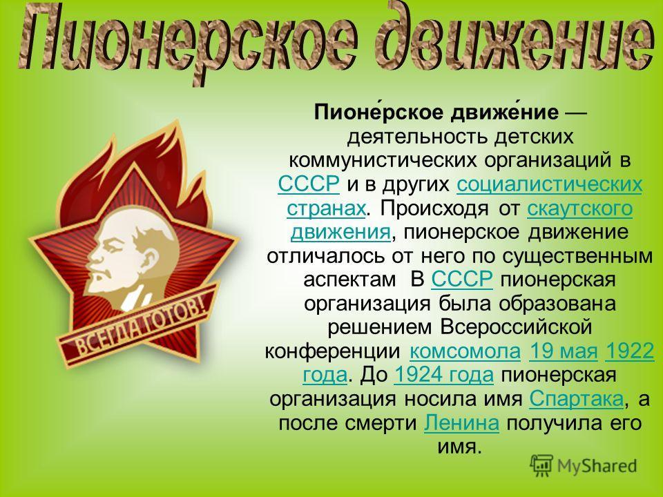 Пионе́рское движе́ние деятельность детских коммунистических организаций в СССР и в других социалистических странах. Происходя от скаутского движения, пионерское движение отличалось от него по существенным аспектам В СССР пионерская организация была о