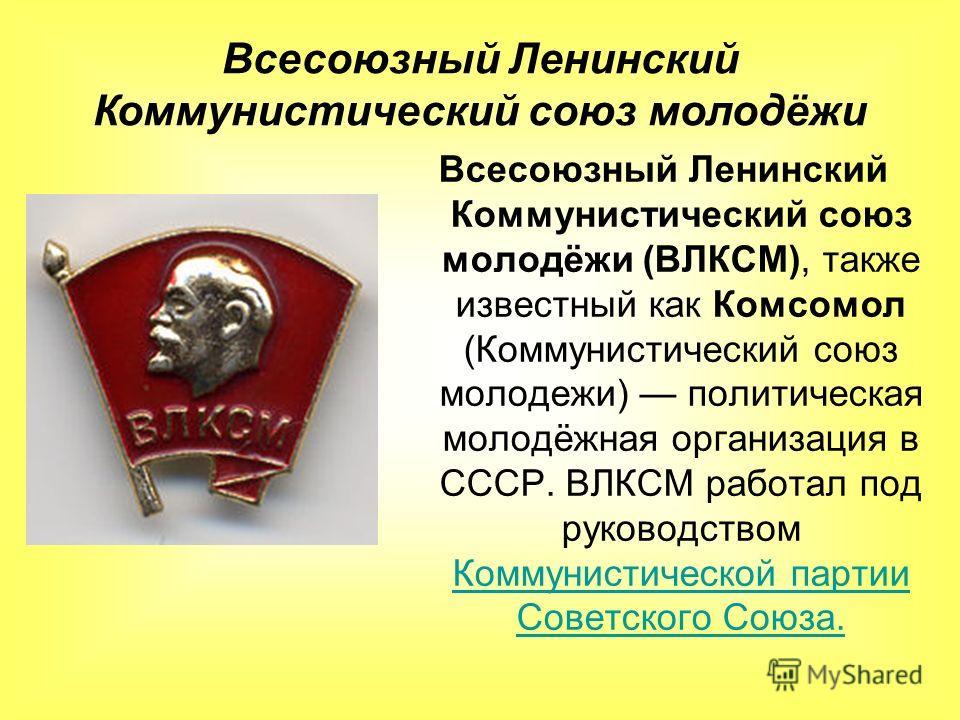 Всесоюзный Ленинский Коммунистический союз молодёжи (ВЛКСМ), также известный как Комсомол (Коммунистический союз молодежи) политическая молодёжная организация в СССР. ВЛКСМ работал под руководством Коммунистической партии Советского Союза. Коммунисти