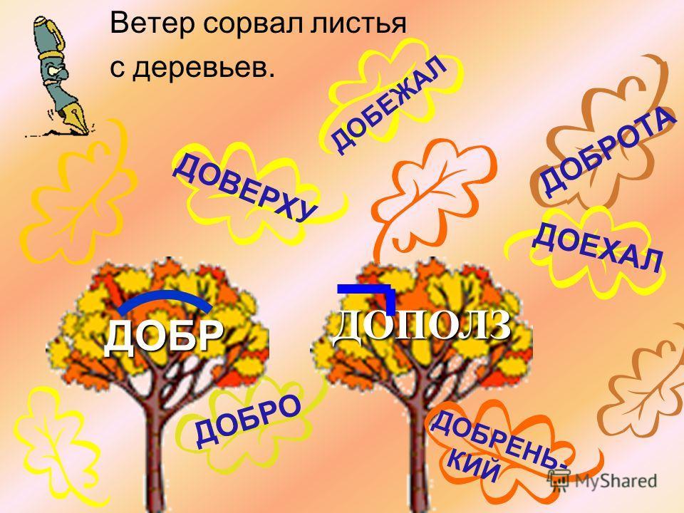 Ветер сорвал листья с деревьев. ДОБРО ДОВЕРХУ ДОБРОТА ДОЕХАЛ ДОБЕЖАЛ ДОБР ДОПОЛЗ ДОБРЕНЬ- КИЙ