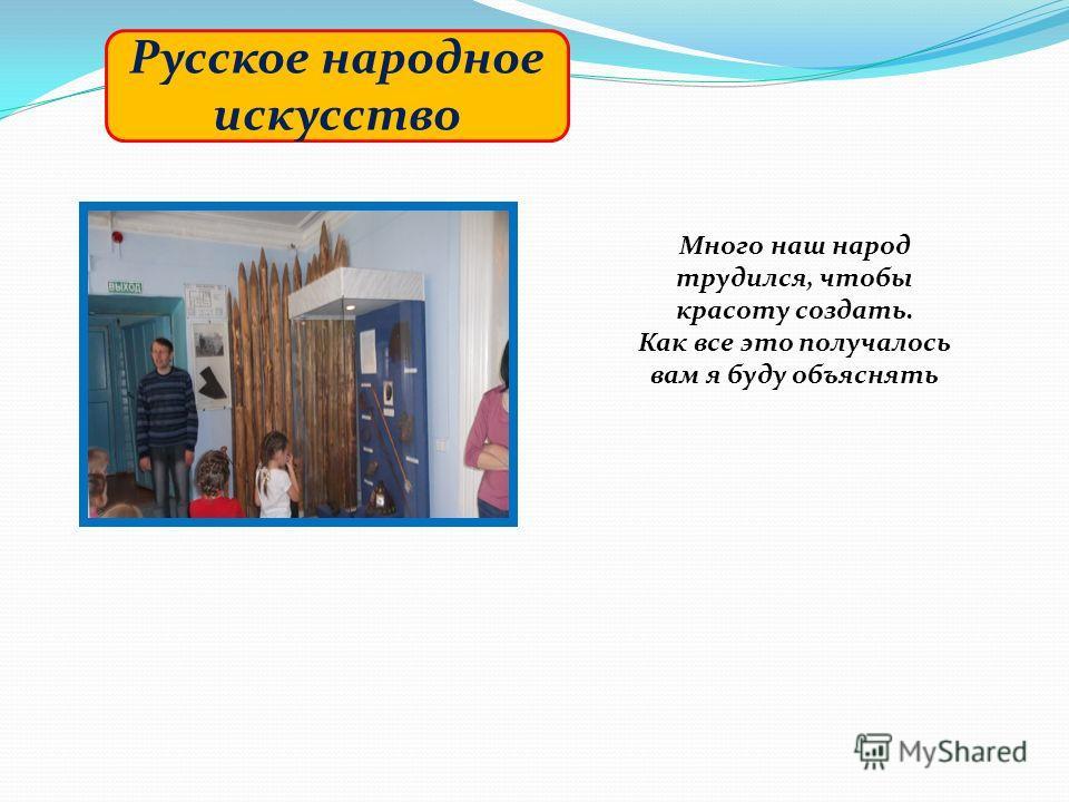 Русское народное искусство Много наш народ трудился, чтобы красоту создать. Как все это получалось вам я буду объяснять