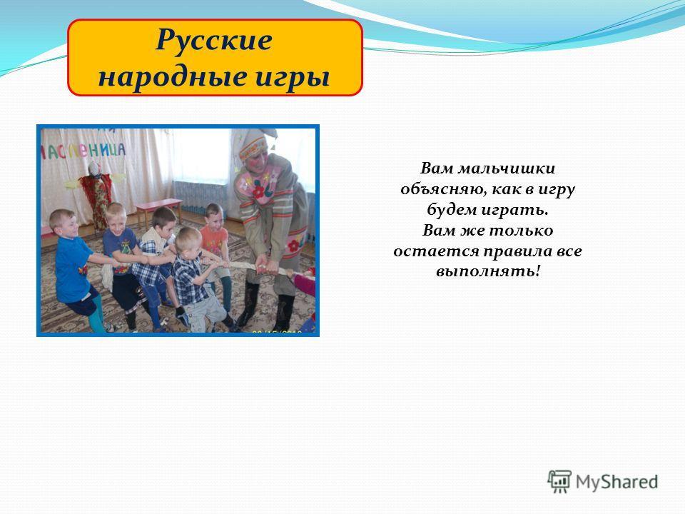 Русские народные игры Вам мальчишки объясняю, как в игру будем играть. Вам же только остается правила все выполнять!