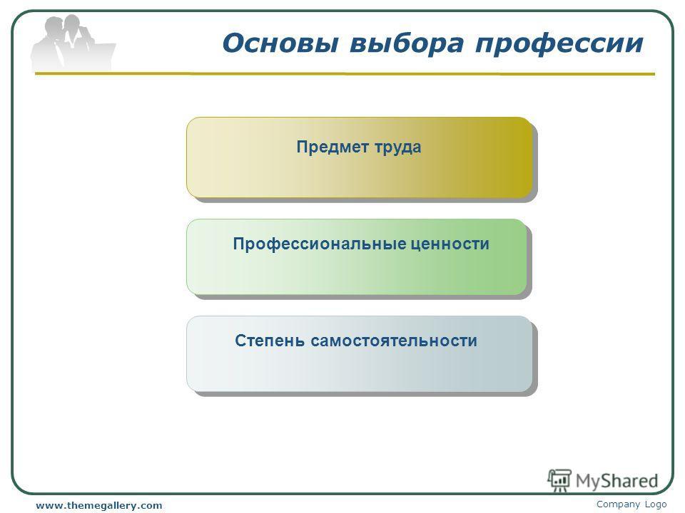 Company Logo www.themegallery.com Основы выбора профессии Предмет труда Профессиональные ценности Степень самостоятельности