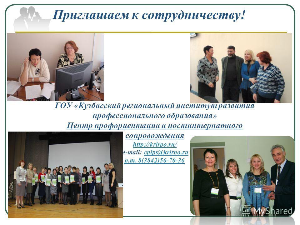 Приглашаем к сотрудничеству! ГОУ «Кузбасский региональный институт развития профессионального образования» Центр профориентации и постинтернатного сопровождения http://krirpo.ru/ е-mail: cpips@krirpo.rucpips@krirpo.ru р.т. 8(3842)56-70-36