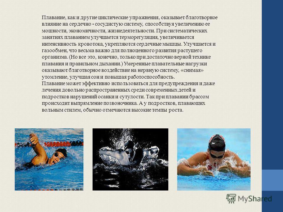 Плавание, как и другие циклические упражнения, оказывает благотворное влияние на сердечно - сосудистую систему, способствуя увеличению ее мощности, экономичности, жизнедеятельности. При систематических занятиях плаванием улучшается терморегуляция, ув