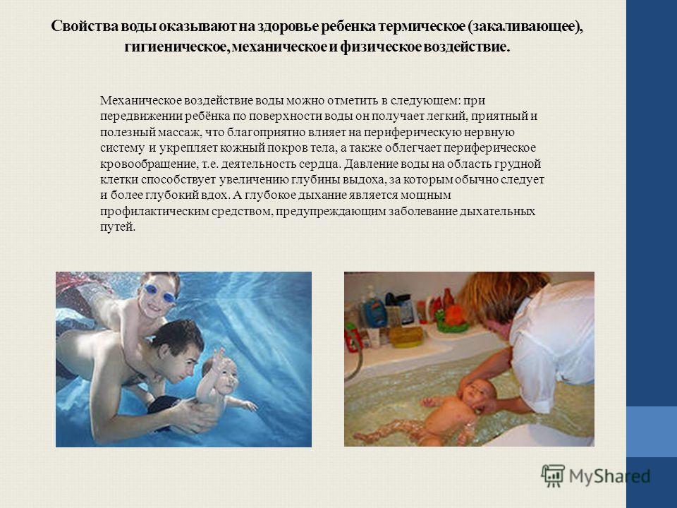 Свойства воды оказывают на здоровье ребенка термическое (закаливающее), гигиеническое, механическое и физическое воздействие. Механическое воздействие воды можно отметить в следующем: при передвижении ребёнка по поверхности воды он получает легкий, п