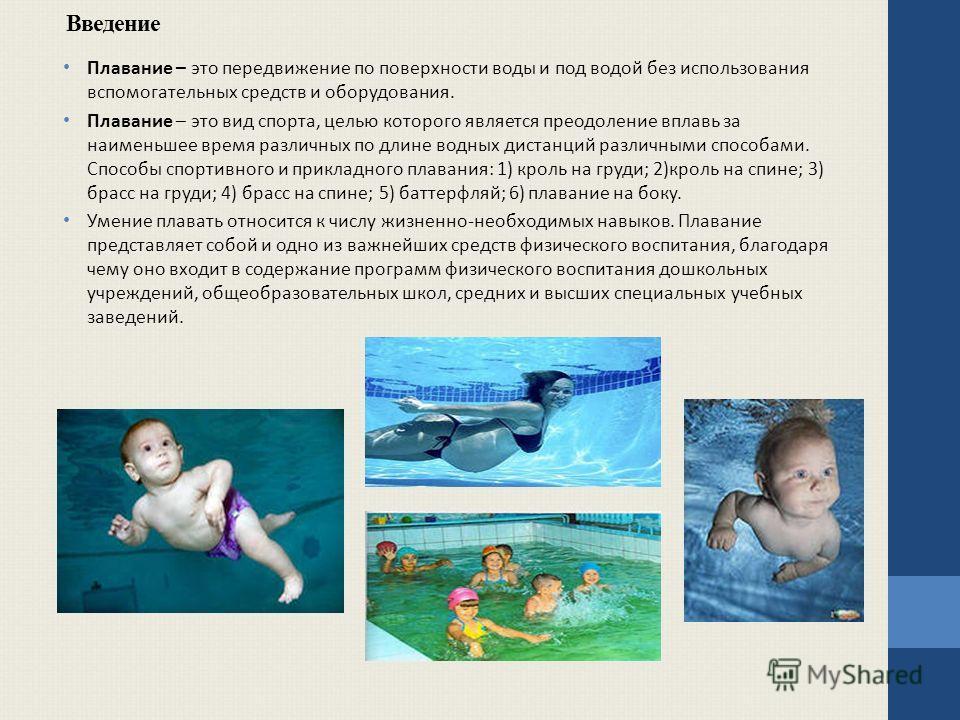 Введение Плавание – это передвижение по поверхности воды и под водой без использования вспомогательных средств и оборудования. Плавание – это вид спорта, целью которого является преодоление вплавь за наименьшее время различных по длине водных дистанц