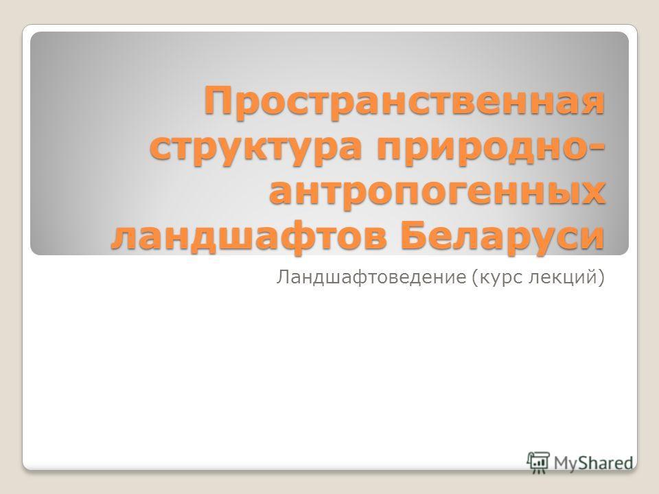 Пространственная структура природно- антропогенных ландшафтов Беларуси Ландшафтоведение (курс лекций)