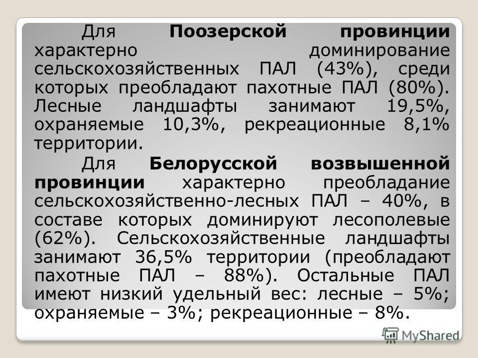 Для Поозерской провинции характерно доминирование сельскохозяйственных ПАЛ (43%), среди которых преобладают пахотные ПАЛ (80%). Лесные ландшафты занимают 19,5%, охраняемые 10,3%, рекреационные 8,1% территории. Для Белорусской возвышенной провинции ха