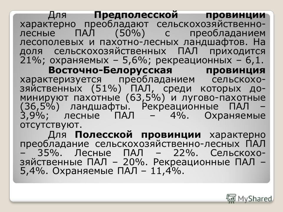 Для Предполесской провинции характерно преобладают сельскохозяйственно- лесные ПАЛ (50%) с преобладанием лесополевых и пахотно-лесных ландшафтов. На доля сельскохозяйственных ПАЛ приходится 21%; охраняемых – 5,6%; рекреационных – 6,1. Восточно-Белору
