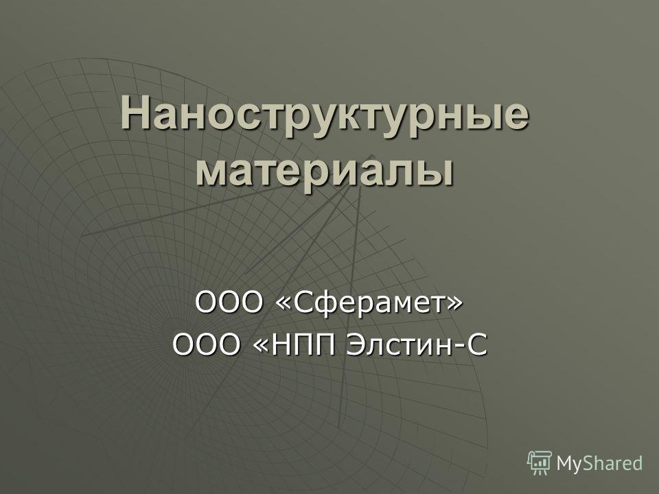 Наноструктурные материалы ООО «Сферамет» ООО «НПП Элстин-С