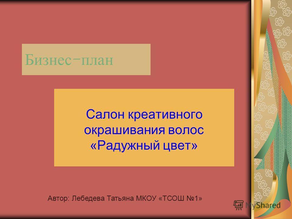 Бизнес - план Салон креативного окрашивания волос «Радужный цвет» Автор: Лебедева Татьяна МКОУ «ТСОШ 1»