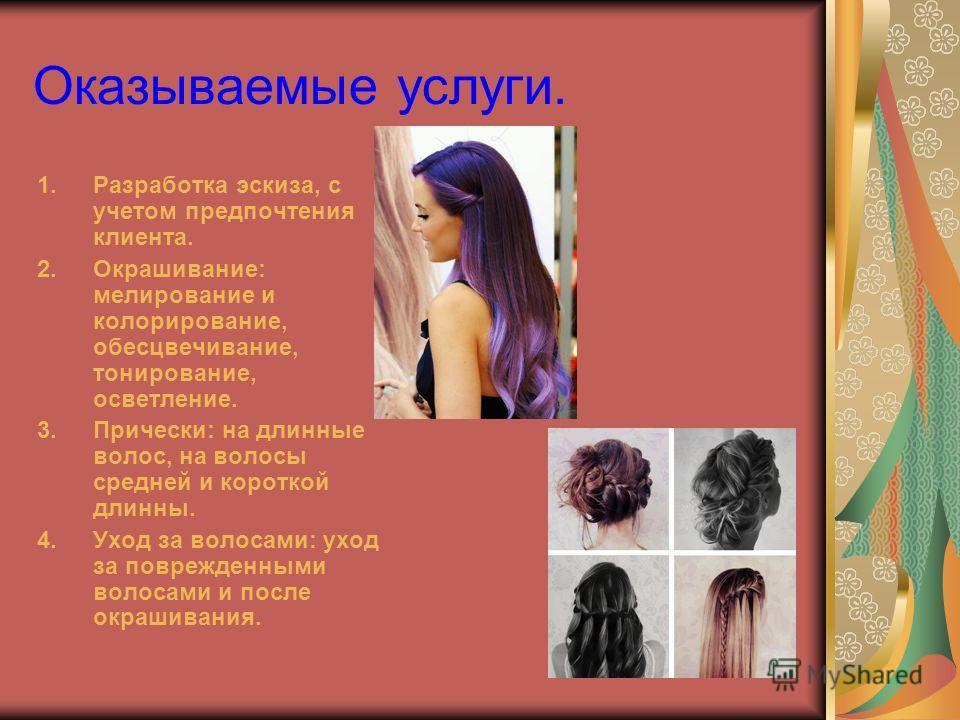 Оказываемые услуги. 1.Разработка эскиза, с учетом предпочтения клиента. 2.Окрашивание: мелирование и колорирование, обесцвечивание, тонирование, осветление. 3.Прически: на длинные волос, на волосы средней и короткой длинны. 4.Уход за волосами: уход з