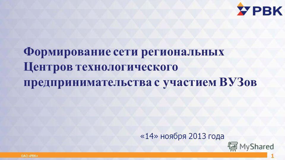 Формирование сети региональных Центров технологического предпринимательства с участием ВУЗов ОАО «РВК» 1 «14» ноября 2013 года
