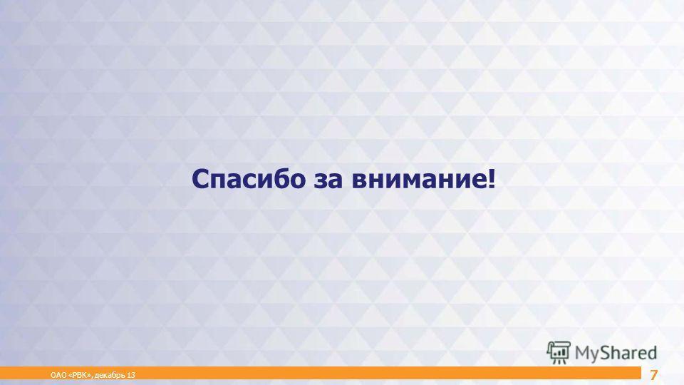 Спасибо за внимание! ОАО «РВК», декабрь 13 7