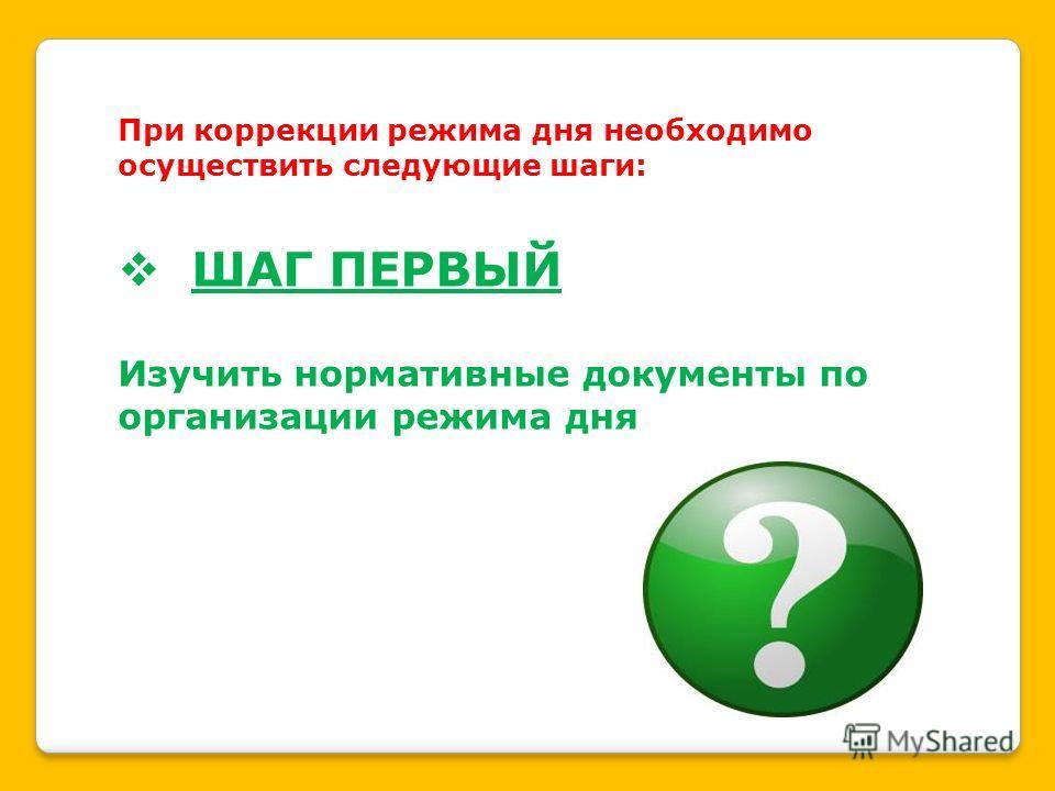 При коррекции режима дня необходимо осуществить следующие шаги: ШАГ ПЕРВЫЙ Изучить нормативные документы по организации режима дня