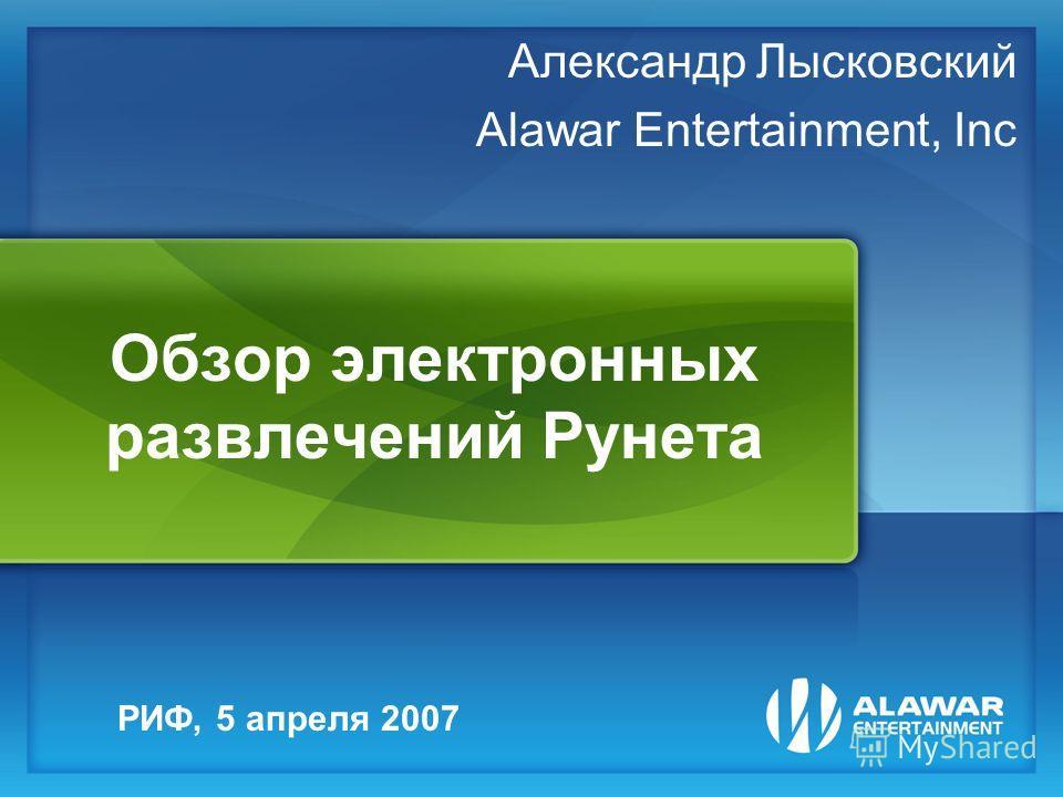 Обзор электронных развлечений Рунета Александр Лысковский Alawar Entertainment, Inc РИФ, 5 апреля 2007