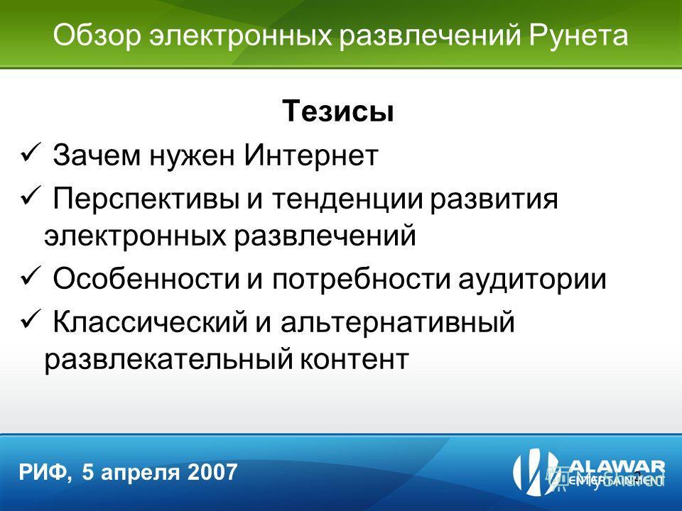 2 Обзор электронных развлечений Рунета Тезисы Зачем нужен Интернет Перспективы и тенденции развития электронных развлечений Особенности и потребности аудитории Классический и альтернативный развлекательный контент РИФ, 5 апреля 2007