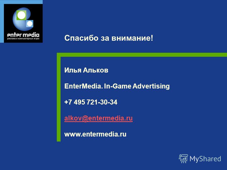 Илья Альков EnterMedia. In-Game Advertising +7 495 721-30-34 alkov@entermedia.ru www.entermedia.ru alkov@entermedia.ru Спасибо за внимание!