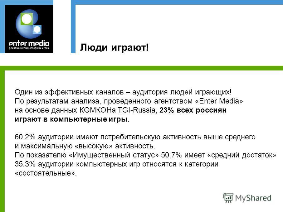 Люди играют! Один из эффективных каналов – аудитория людей играющих! По результатам анализа, проведенного агентством «Enter Media» на основе данных КОМКОНа TGI-Russia, 23% всех россиян играют в компьютерные игры. 60.2% аудитории имеют потребительскую