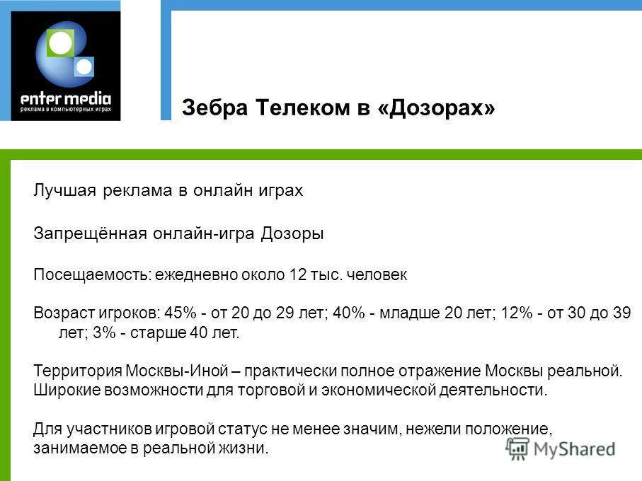 Зебра Телеком в «Дозорах» Лучшая реклама в онлайн играх Запрещённая онлайн-игра Дозоры Посещаемость: ежедневно около 12 тыс. человек Возраст игроков: 45% - от 20 до 29 лет; 40% - младше 20 лет; 12% - от 30 до 39 лет; 3% - старше 40 лет. Территория Мо