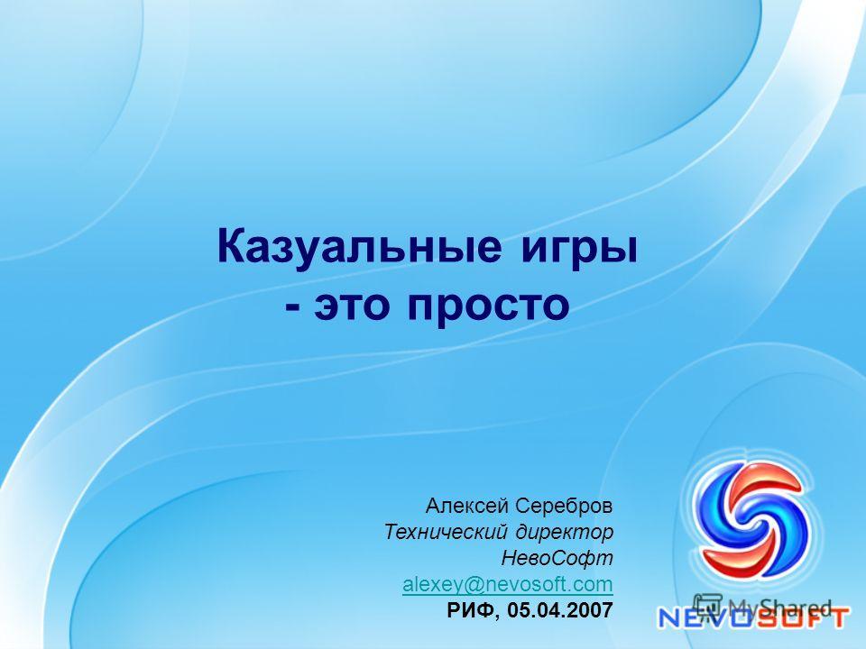 Казуальные игры - это просто Алексей Серебров Технический директор НевоСофт alexey@nevosoft.com РИФ, 05.04.2007