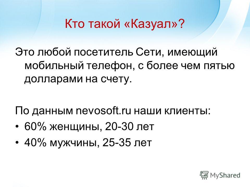 Кто такой «Казуал»? Это любой посетитель Сети, имеющий мобильный телефон, с более чем пятью долларами на счету. По данным nevosoft.ru наши клиенты: 60% женщины, 20-30 лет 40% мужчины, 25-35 лет