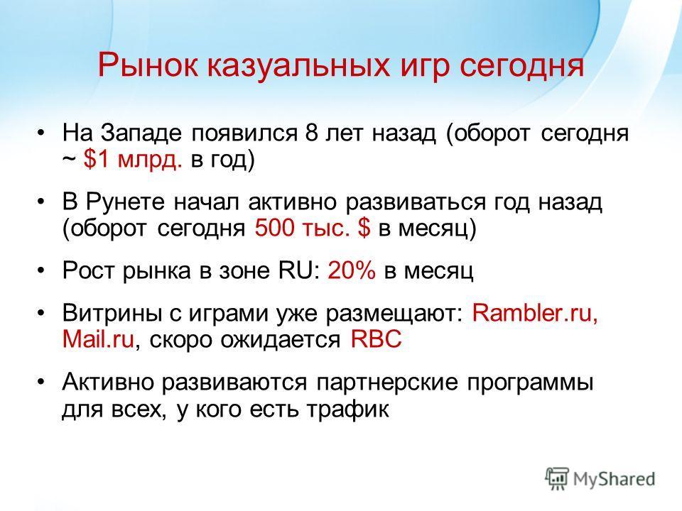 Рынок казуальных игр сегодня На Западе появился 8 лет назад (оборот сегодня ~ $1 млрд. в год) В Рунете начал активно развиваться год назад (оборот сегодня 500 тыс. $ в месяц) Рост рынка в зоне RU: 20% в месяц Витрины с играми уже размещают: Rambler.r