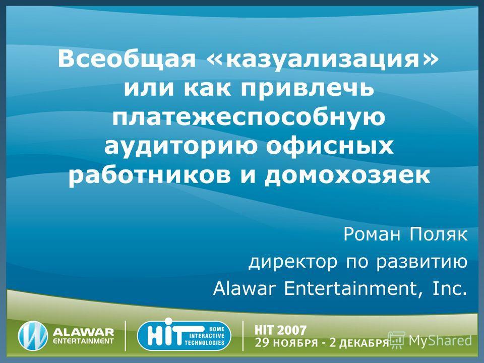 Всеобщая «казуализация» или как привлечь платежеспособную аудиторию офисных работников и домохозяек Роман Поляк директор по развитию Alawar Entertainment, Inc.