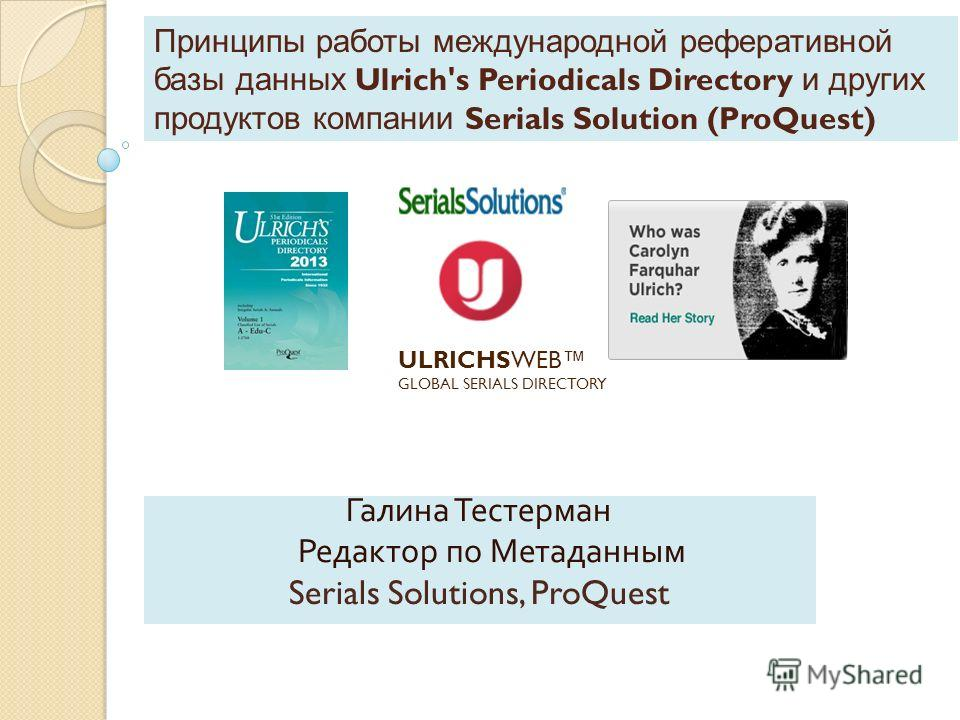 Принципы работы международной реферативной базы данных Ulrich's Periodicals Directory и других продуктов компании Serials Solution (ProQuest) Галина Тестерман Редактор по Метаданным Serials Solutions, ProQuest ULRICHSWEB GLOBAL SERIALS DIRECTORY