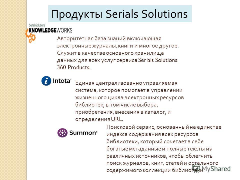 Единая централизованно управляемая система, которое помогает в управлении жизненного цикла электронных ресурсов библиотек, в том числе выбора, приобретения, внесения в каталог, и определения URL. Продукты Serials Solutions Авторитетная база знаний вк