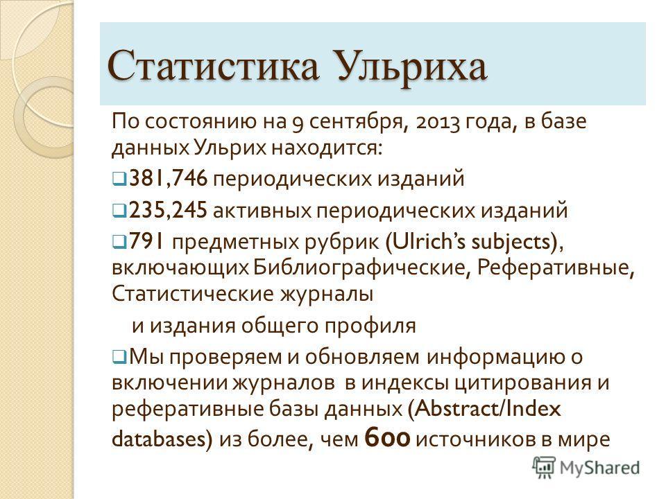 Статистика Ульриха По состоянию на 9 сентября, 2013 года, в базе данных Ульрих находится : 381,746 периодических изданий 235,245 активных периодических изданий 791 предметных рубрик (Ulrichs subjects), включающих Библиографические, Реферативные, Стат