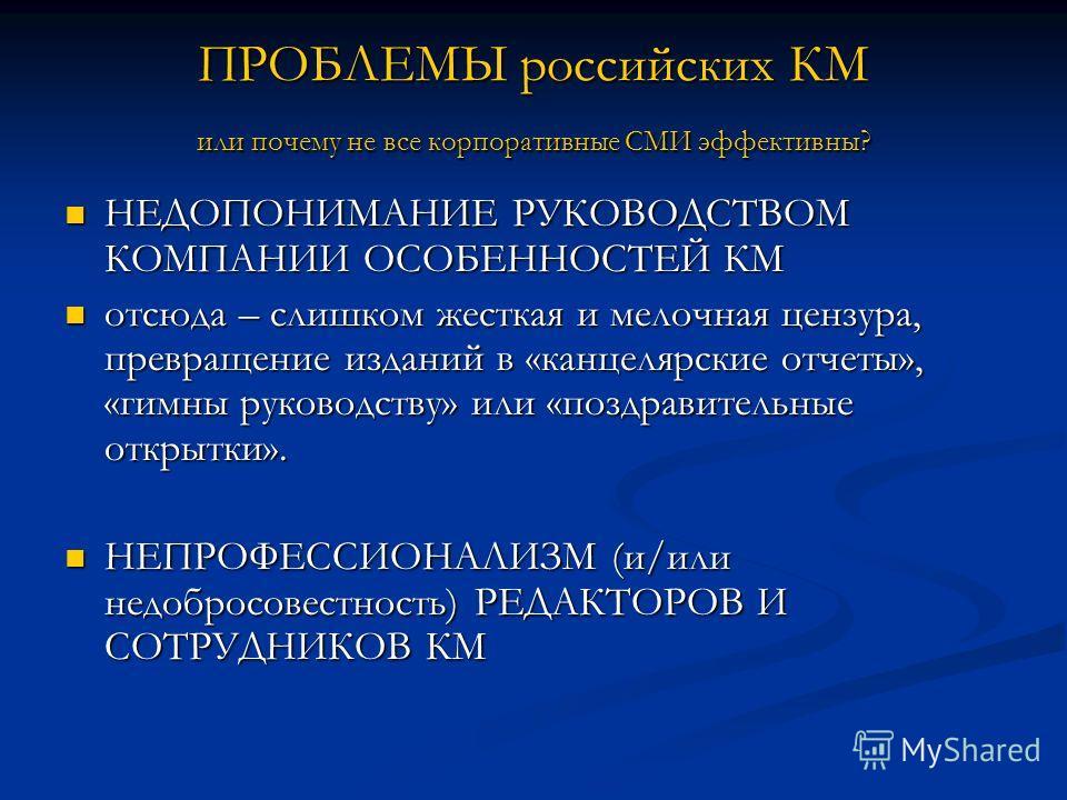 ПРОБЛЕМЫ российских КМ или почему не все корпоративные СМИ эффективны? НЕДОПОНИМАНИЕ РУКОВОДСТВОМ КОМПАНИИ ОСОБЕННОСТЕЙ КМ НЕДОПОНИМАНИЕ РУКОВОДСТВОМ КОМПАНИИ ОСОБЕННОСТЕЙ КМ отсюда – слишком жесткая и мелочная цензура, превращение изданий в «канцеля